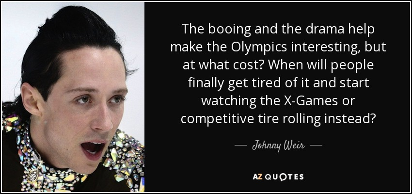 The booing and the drama help make the Olympics interesting, but at what cost? When will people finally get tired of it and start watching the X-Games or competitive tire rolling instead? - Johnny Weir
