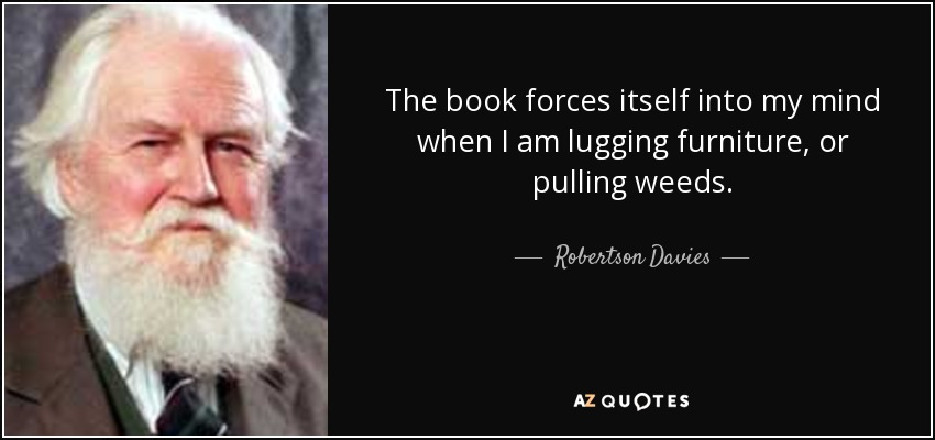 The book forces itself into my mind when I am lugging furniture, or pulling weeds. - Robertson Davies