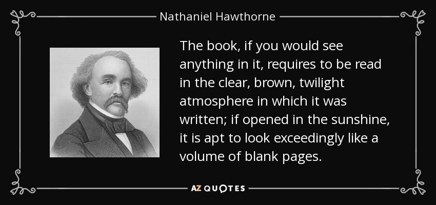 The book, if you would see anything in it, requires to be read in the clear, brown, twilight atmosphere in which it was written; if opened in the sunshine, it is apt to look exceedingly like a volume of blank pages. - Nathaniel Hawthorne
