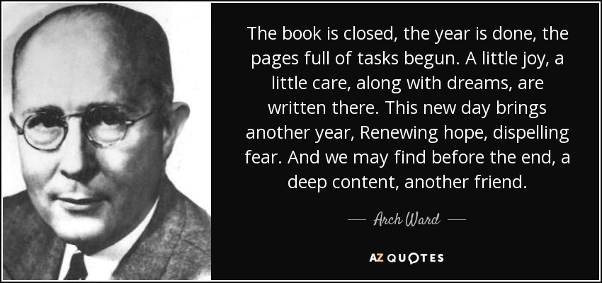 The book is closed, the year is done, the pages full of tasks begun. A little joy, a little care, along with dreams, are written there. This new day brings another year, Renewing hope, dispelling fear. And we may find before the end, a deep content, another friend. - Arch Ward