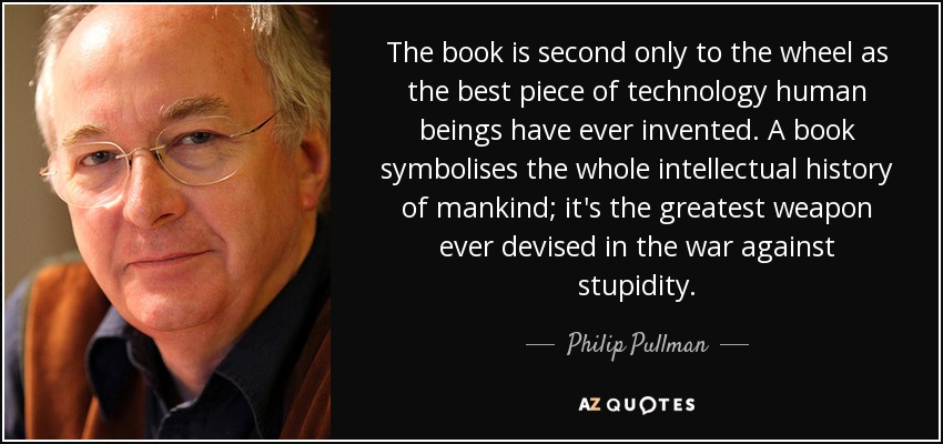 The book is second only to the wheel as the best piece of technology human beings have ever invented. A book symbolises the whole intellectual history of mankind; it's the greatest weapon ever devised in the war against stupidity. - Philip Pullman