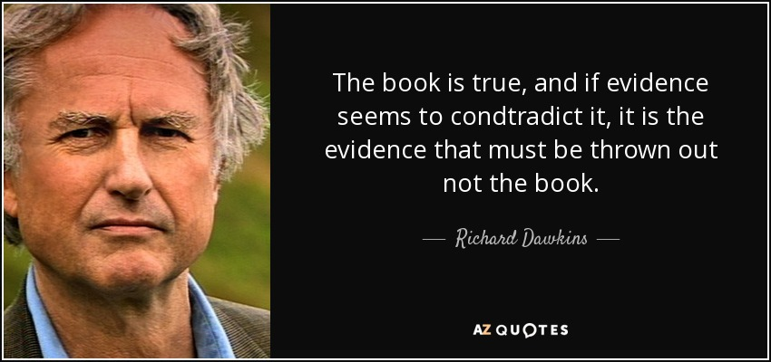 The book is true, and if evidence seems to condtradict it, it is the evidence that must be thrown out not the book. - Richard Dawkins