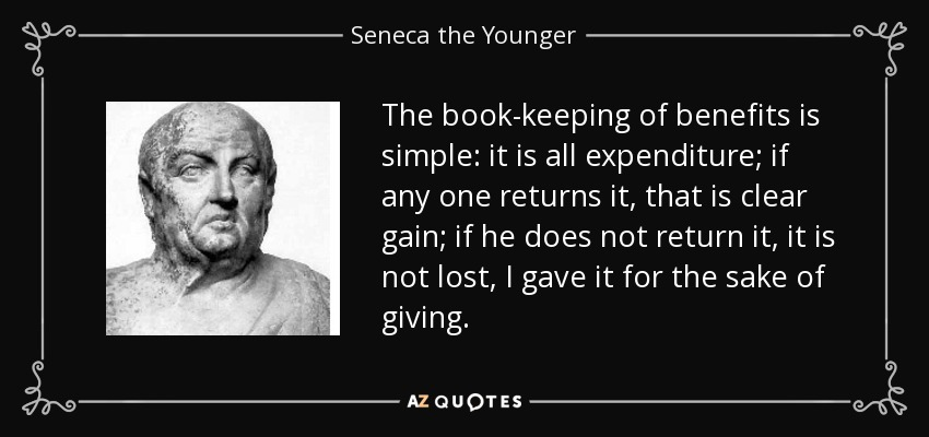 The book-keeping of benefits is simple: it is all expenditure; if any one returns it, that is clear gain; if he does not return it, it is not lost, I gave it for the sake of giving. - Seneca the Younger