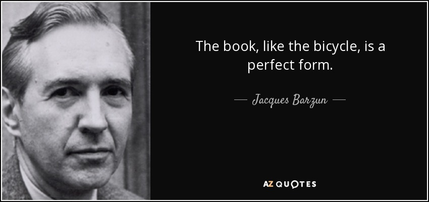 The book, like the bicycle, is a perfect form. - Jacques Barzun