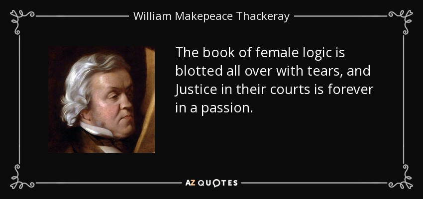 The book of female logic is blotted all over with tears, and Justice in their courts is forever in a passion. - William Makepeace Thackeray