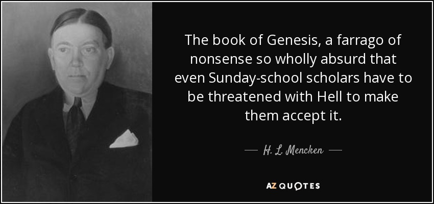 The book of Genesis, a farrago of nonsense so wholly absurd that even Sunday-school scholars have to be threatened with Hell to make them accept it. - H. L. Mencken