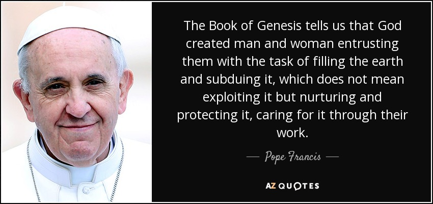 The Book of Genesis tells us that God created man and woman entrusting them with the task of filling the earth and subduing it, which does not mean exploiting it but nurturing and protecting it, caring for it through their work. - Pope Francis