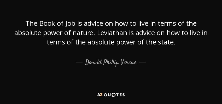 The Book of Job is advice on how to live in terms of the absolute power of nature. Leviathan is advice on how to live in terms of the absolute power of the state. - Donald Phillip Verene
