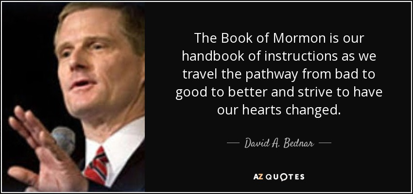 The Book of Mormon is our handbook of instructions as we travel the pathway from bad to good to better and strive to have our hearts changed. - David A. Bednar
