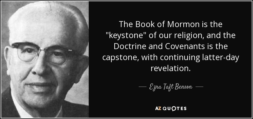 The Book of Mormon is the 'keystone' of our religion, and the Doctrine and Covenants is the 'capstone,' with continuing latter day revelation. The Lord has placed His stamp of approval on both the keystone and the capstone. - Ezra Taft Benson