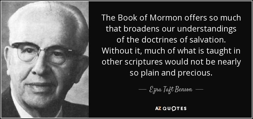 The Book of Mormon offers so much that broadens our understandings of the doctrines of salvation. Without it, much of what is taught in other scriptures would not be nearly so plain and precious. - Ezra Taft Benson