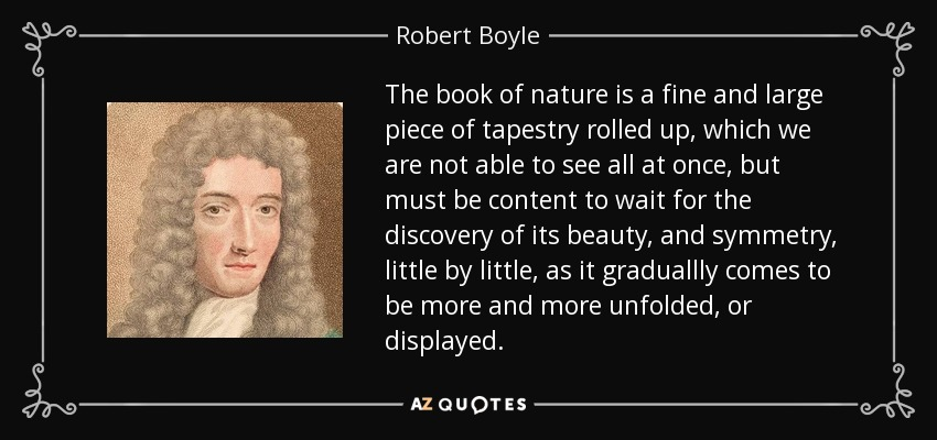 The book of nature is a fine and large piece of tapestry rolled up, which we are not able to see all at once, but must be content to wait for the discovery of its beauty, and symmetry, little by little, as it graduallly comes to be more and more unfolded, or displayed. - Robert Boyle