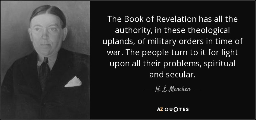 The Book of Revelation has all the authority, in these theological uplands, of military orders in time of war. The people turn to it for light upon all their problems, spiritual and secular. - H. L. Mencken