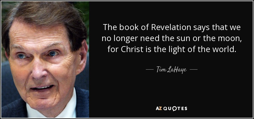 The book of Revelation says that we no longer need the sun or the moon, for Christ is the light of the world. - Tim LaHaye