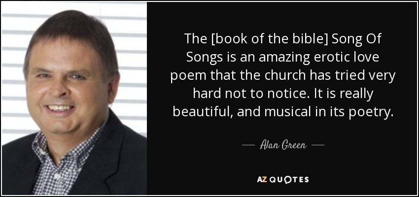 The [book of the bible] Song Of Songs is an amazing erotic love poem that the church has tried very hard not to notice. It is really beautiful, and musical in its poetry. - Alan Green
