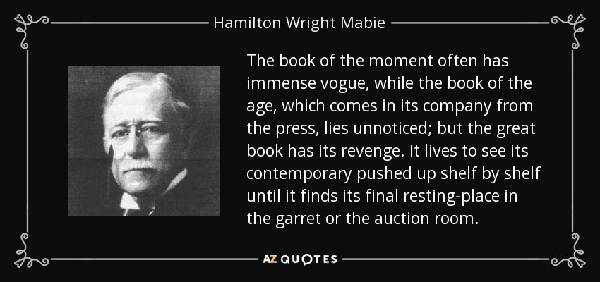 The book of the moment often has immense vogue, while the book of the age, which comes in its company from the press, lies unnoticed; but the great book has its revenge. It lives to see its contemporary pushed up shelf by shelf until it finds its final resting-place in the garret or the auction room. - Hamilton Wright Mabie