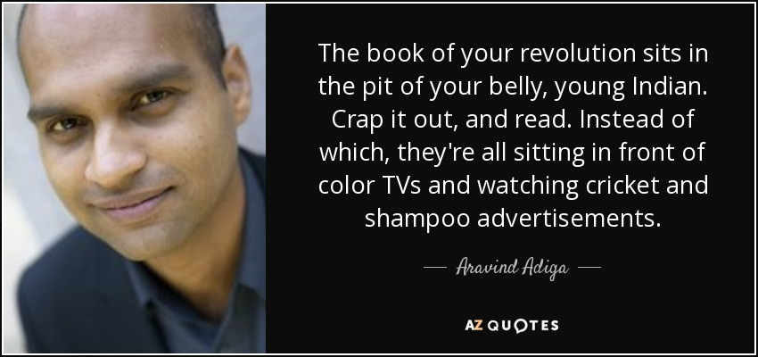 The book of your revolution sits in the pit of your belly, young Indian. Crap it out, and read. Instead of which, they're all sitting in front of color TVs and watching cricket and shampoo advertisements. - Aravind Adiga
