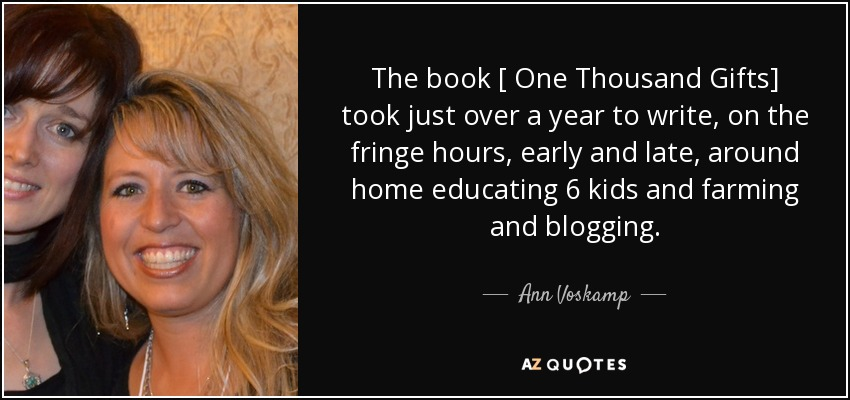 The book [ One Thousand Gifts] took just over a year to write, on the fringe hours, early and late, around home educating 6 kids and farming and blogging.