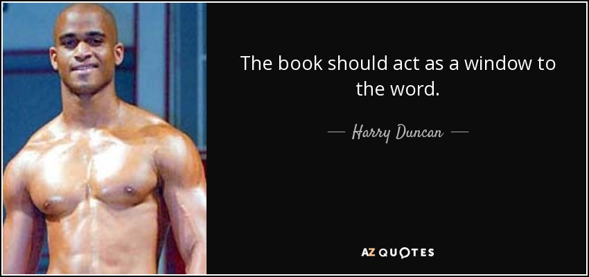 The book should act as a window to the word. - Harry Duncan