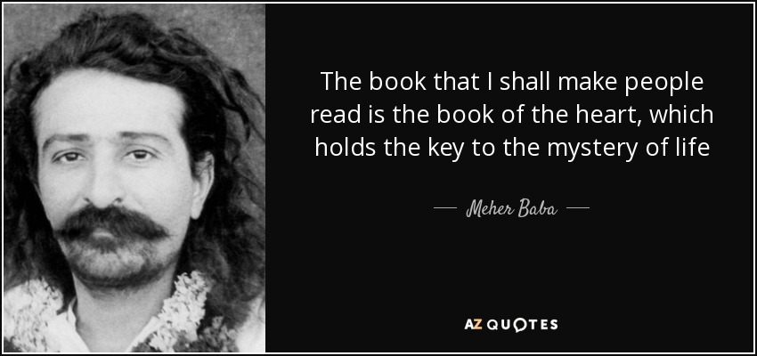 The book that I shall make people read is the book of the heart, which holds the key to the mystery of life - Meher Baba
