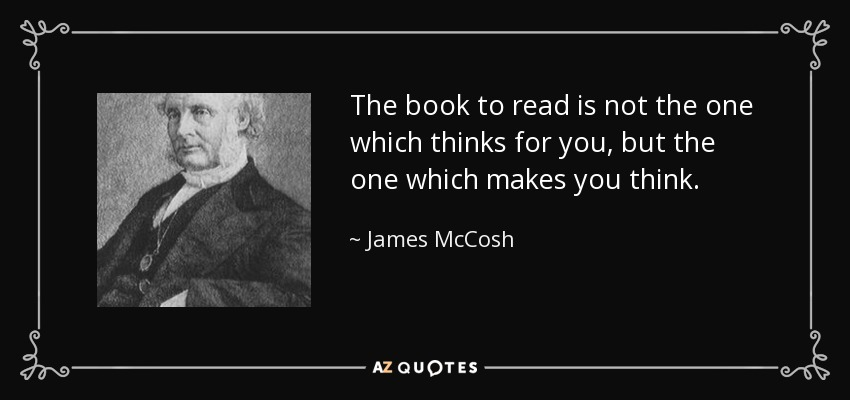 The book to read is not the one which thinks for you, but the one which makes you think. - James McCosh