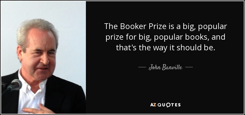 The Booker Prize is a big, popular prize for big, popular books, and that's the way it should be. - John Banville