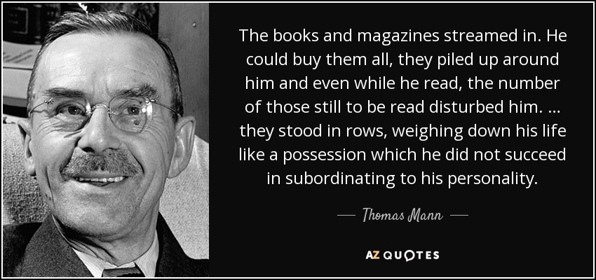 The books and magazines streamed in. He could buy them all, they piled up around him and even while he read, the number of those still to be read disturbed him. … they stood in rows, weighing down his life like a possession which he did not succeed in subordinating to his personality. - Thomas Mann