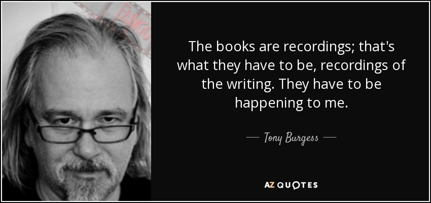 The books are recordings; that's what they have to be, recordings of the writing. They have to be happening to me. - Tony Burgess