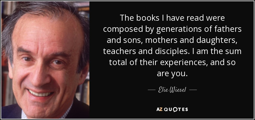 The books I have read were composed by generations of fathers and sons, mothers and daughters, teachers and disciples. I am the sum total of their experiences, and so are you. - Elie Wiesel