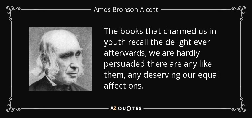 The books that charmed us in youth recall the delight ever afterwards; we are hardly persuaded there are any like them, any deserving our equal affections. - Amos Bronson Alcott
