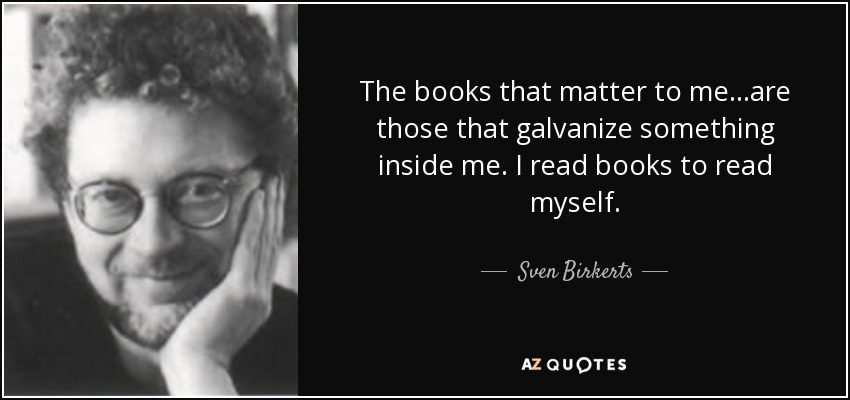 The books that matter to me...are those that galvanize something inside me. I read books to read myself. - Sven Birkerts