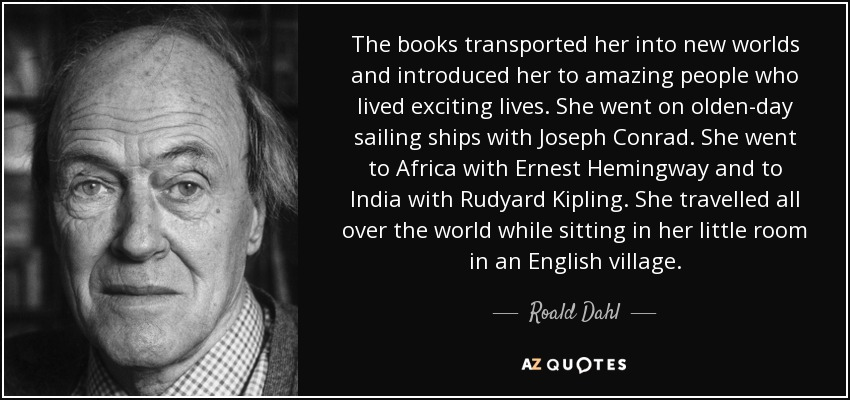 The books transported her into new worlds and introduced her to amazing people who lived exciting lives. She went on olden-day sailing ships with Joseph Conrad. She went to Africa with Ernest Hemingway and to India with Rudyard Kipling. She travelled all over the world while sitting in her little room in an English village. - Roald Dahl