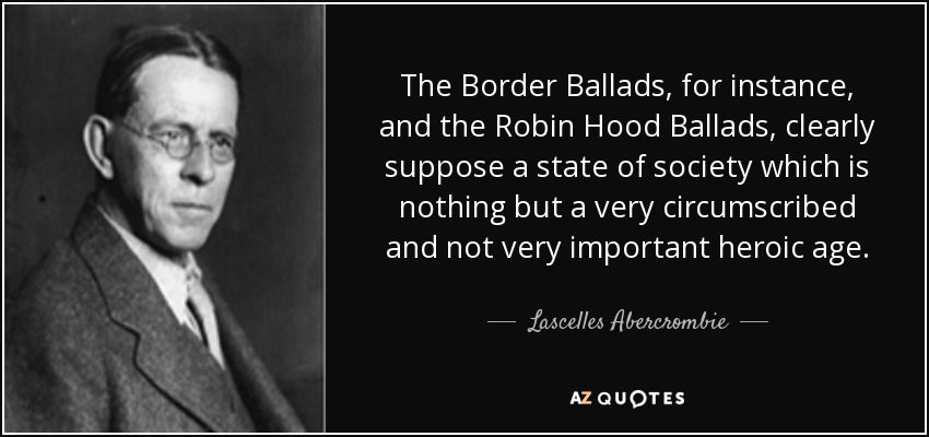 The Border Ballads, for instance, and the Robin Hood Ballads, clearly suppose a state of society which is nothing but a very circumscribed and not very important heroic age. - Lascelles Abercrombie