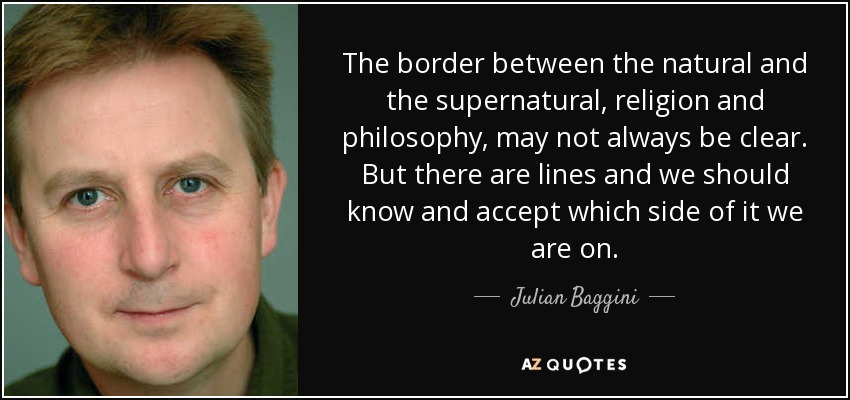 The border between the natural and the supernatural, religion and philosophy, may not always be clear. But there are lines, and we should know and accept which side of it we are on. - Julian Baggini