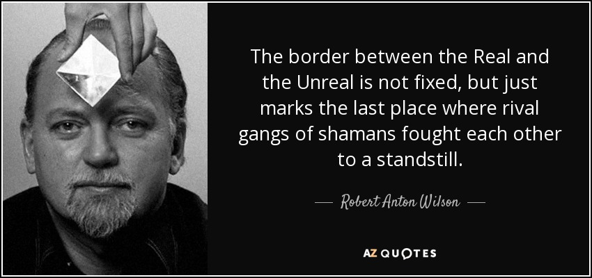 The border between the Real and the Unreal is not fixed, but just marks the last place where rival gangs of shamans fought each other to a standstill. - Robert Anton Wilson