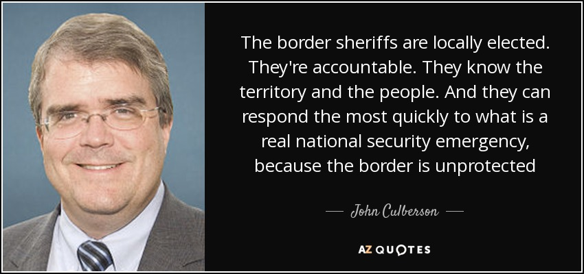 The border sheriffs are locally elected. They're accountable. They know the territory and the people. And they can respond the most quickly to what is a real national security emergency, because the border is unprotected - John Culberson