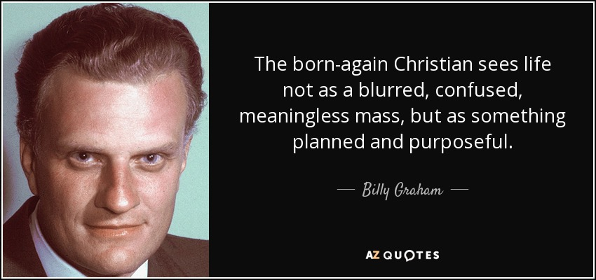 The born-again Christian sees life not as a blurred , confused, meaningless mass, but as something planned and purposeful. - Billy Graham