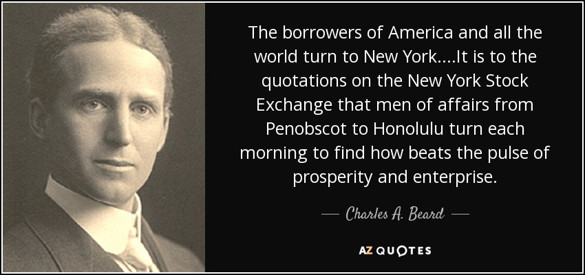 The borrowers of America and all the world turn to New York....It is to the quotations on the New York Stock Exchange that men of affairs from Penobscot to Honolulu turn each morning to find how beats the pulse of prosperity and enterprise. - Charles A. Beard