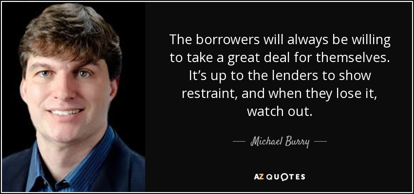 The borrowers will always be willing to take a great deal for themselves. It's up to the lenders to show restraint, and when they lose it, watch out. - Michael Burry