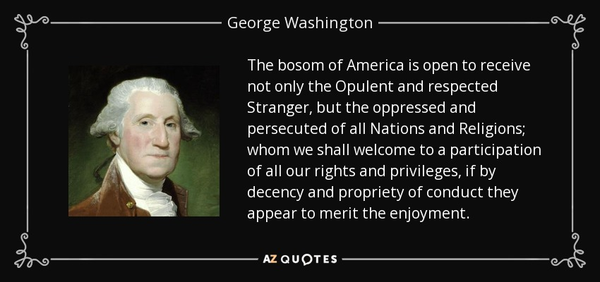 The bosom of America is open to receive not only the Opulent and respected Stranger, but the oppressed and persecuted of all Nations and Religions; whom we shall welcome to a participation of all our rights and privileges, if by decency and propriety of conduct they appear to merit the enjoyment. - George Washington