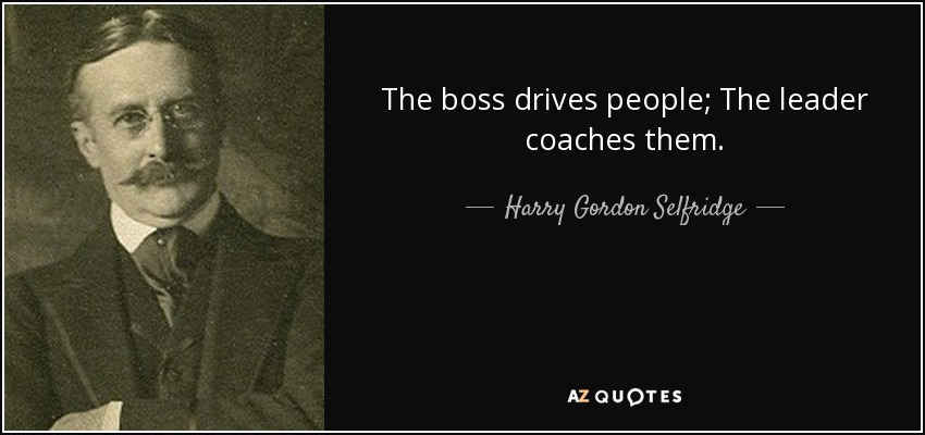 The boss drives people; The leader coaches them. - Harry Gordon Selfridge