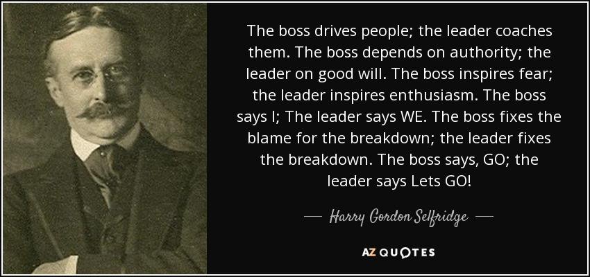 The boss drives people; the leader coaches them. The boss depends on authority; the leader on good will. The boss inspires fear; the leader inspires enthusiasm. The boss says I; The leader says WE. The boss fixes the blame for the breakdown; the leader fixes the breakdown. The boss says, GO; the leader says Lets GO! - Harry Gordon Selfridge