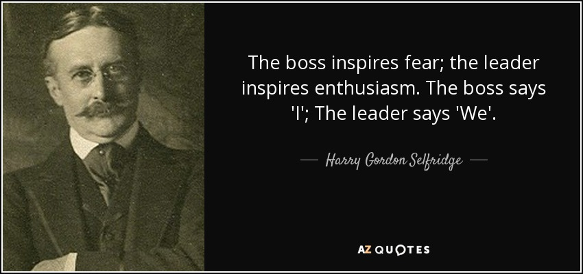 The boss inspires fear; the leader inspires enthusiasm. The boss says 'I'; The leader says 'We'. - Harry Gordon Selfridge