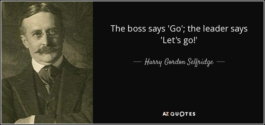 The boss says 'Go'; the leader says 'Let's go!' - Harry Gordon Selfridge