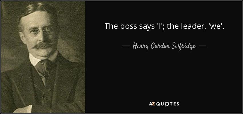 The boss says 'I'; the leader, 'we'. - Harry Gordon Selfridge