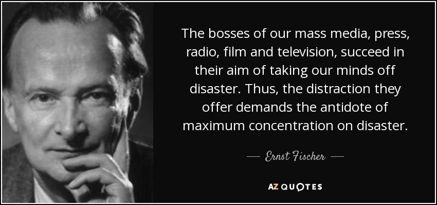 The bosses of our mass media, press, radio, film and television, succeed in their aim of taking our minds off disaster. Thus, the distraction they offer demands the antidote of maximum concentration on disaster. - Ernst Fischer