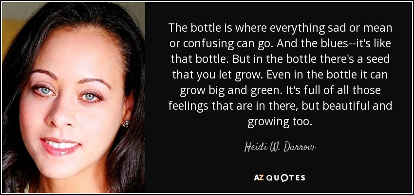 The bottle is where everything sad or mean or confusing can go. And the blues--it's like that bottle. But in the bottle there's a seed that you let grow. Even in the bottle it can grow big and green. It's full of all those feelings that are in there, but beautiful and growing too. - Heidi W. Durrow