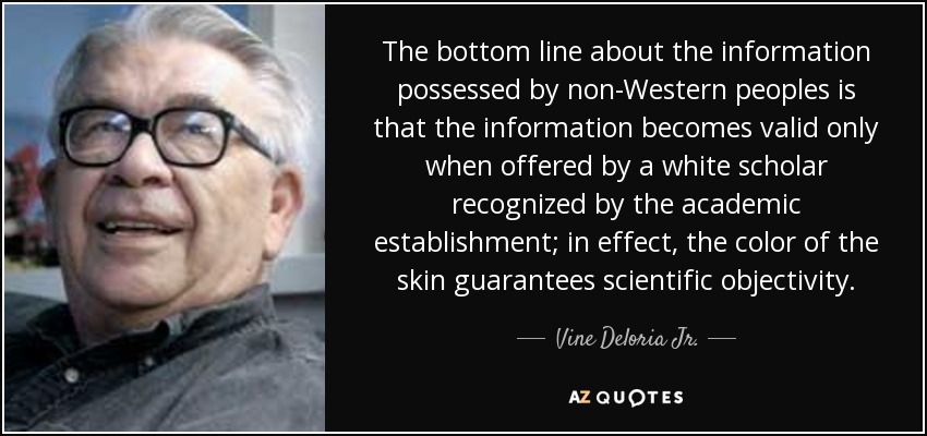The bottom line about the information possessed by non-Western peoples is that the information becomes valid only when offered by a white scholar recognized by the academic establishment; in effect, the color of the skin guarantees scientific objectivity. - Vine Deloria Jr.