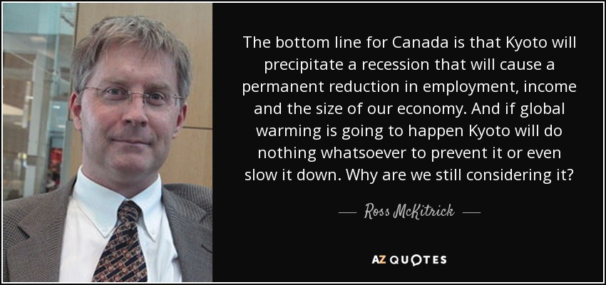 The bottom line for Canada is that Kyoto will precipitate a recession that will cause a permanent reduction in employment, income and the size of our economy. And if global warming is going to happen Kyoto will do nothing whatsoever to prevent it or even slow it down. Why are we still considering it? - Ross McKitrick