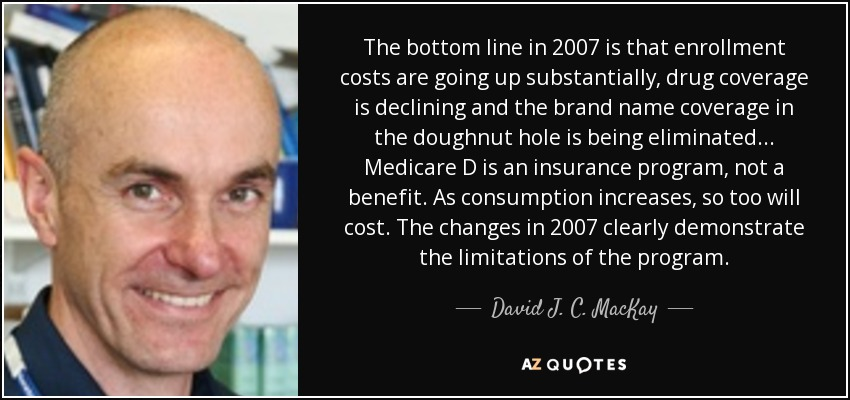 The bottom line in 2007 is that enrollment costs are going up substantially, drug coverage is declining and the brand name coverage in the doughnut hole is being eliminated... Medicare D is an insurance program, not a benefit. As consumption increases, so too will cost. The changes in 2007 clearly demonstrate the limitations of the program. - David J. C. MacKay